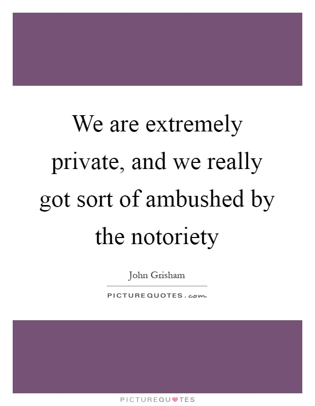 We are extremely private, and we really got sort of ambushed by the notoriety Picture Quote #1