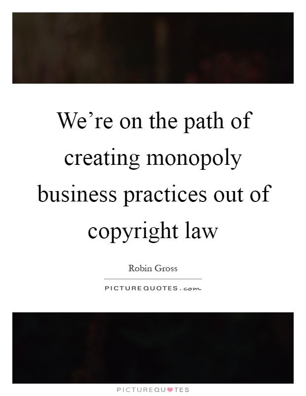 We're on the path of creating monopoly business practices out of copyright law Picture Quote #1
