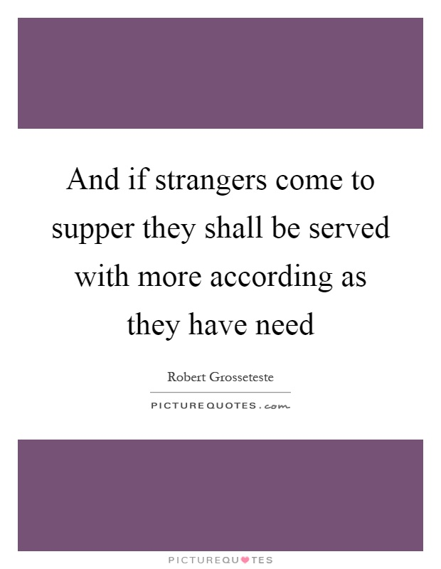 And if strangers come to supper they shall be served with more according as they have need Picture Quote #1