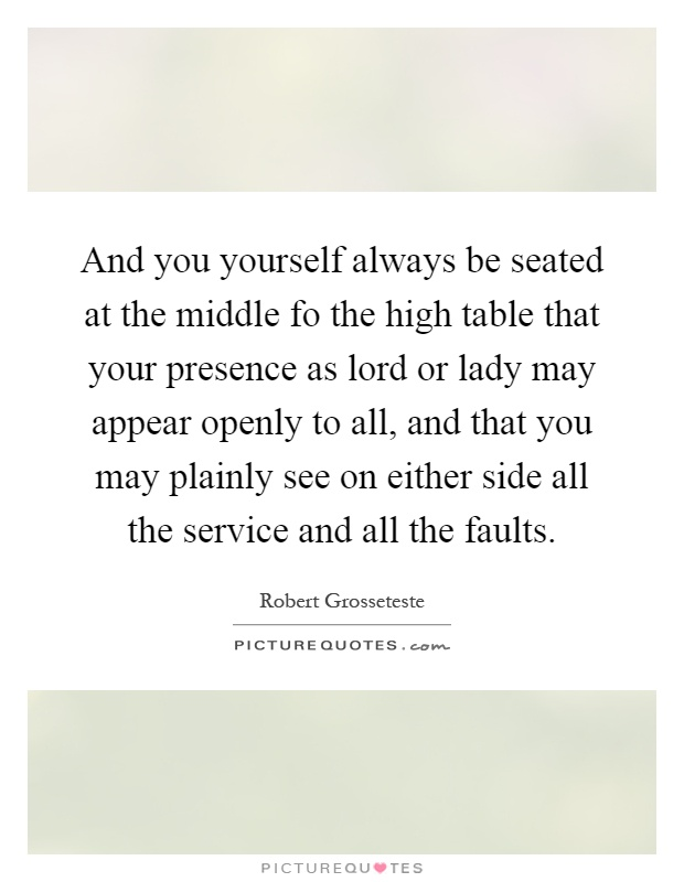 And you yourself always be seated at the middle fo the high table that your presence as lord or lady may appear openly to all, and that you may plainly see on either side all the service and all the faults Picture Quote #1