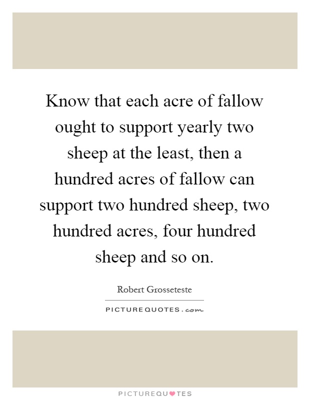 Know that each acre of fallow ought to support yearly two sheep at the least, then a hundred acres of fallow can support two hundred sheep, two hundred acres, four hundred sheep and so on Picture Quote #1