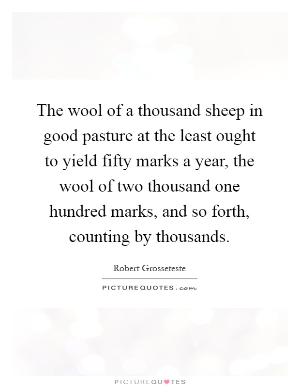 The wool of a thousand sheep in good pasture at the least ought to yield fifty marks a year, the wool of two thousand one hundred marks, and so forth, counting by thousands Picture Quote #1
