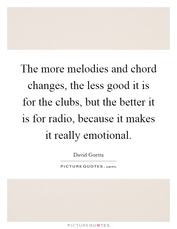 The more melodies and chord changes, the less good it is for the clubs, but the better it is for radio, because it makes it really emotional Picture Quote #1
