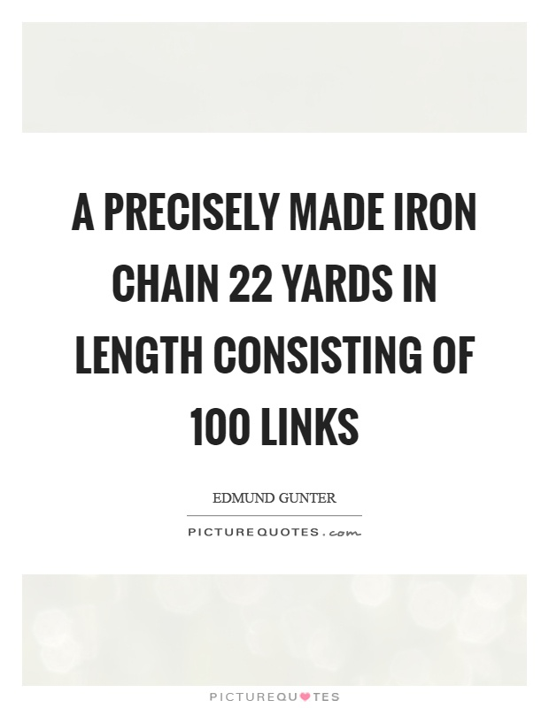 A precisely made iron chain 22 yards in length consisting of 100 links Picture Quote #1
