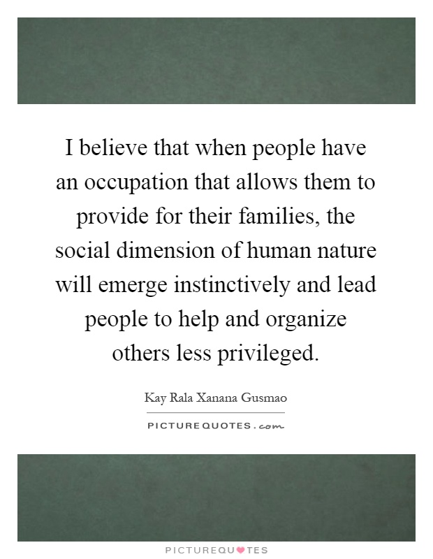 I believe that when people have an occupation that allows them to provide for their families, the social dimension of human nature will emerge instinctively and lead people to help and organize others less privileged Picture Quote #1