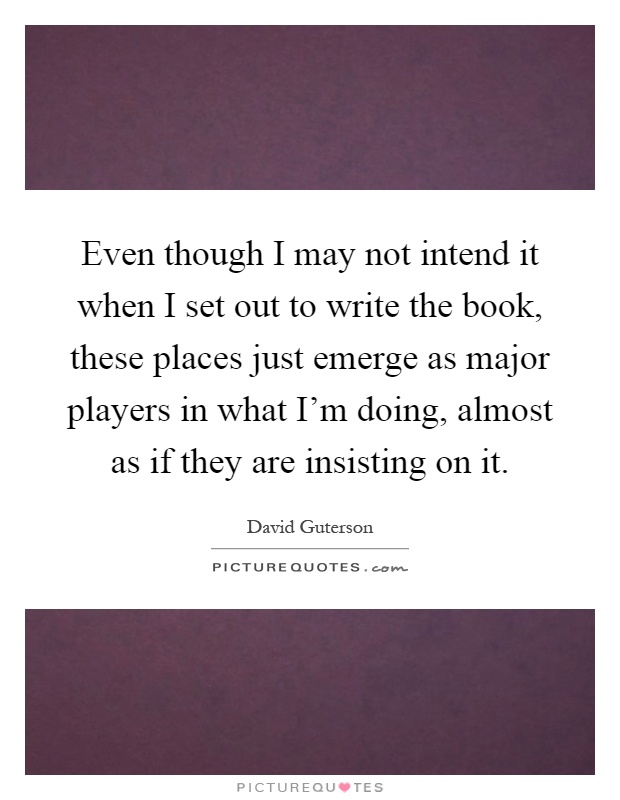 Even though I may not intend it when I set out to write the book, these places just emerge as major players in what I'm doing, almost as if they are insisting on it Picture Quote #1