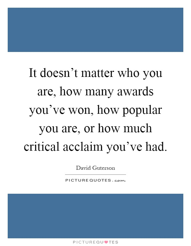 It doesn't matter who you are, how many awards you've won, how popular you are, or how much critical acclaim you've had Picture Quote #1