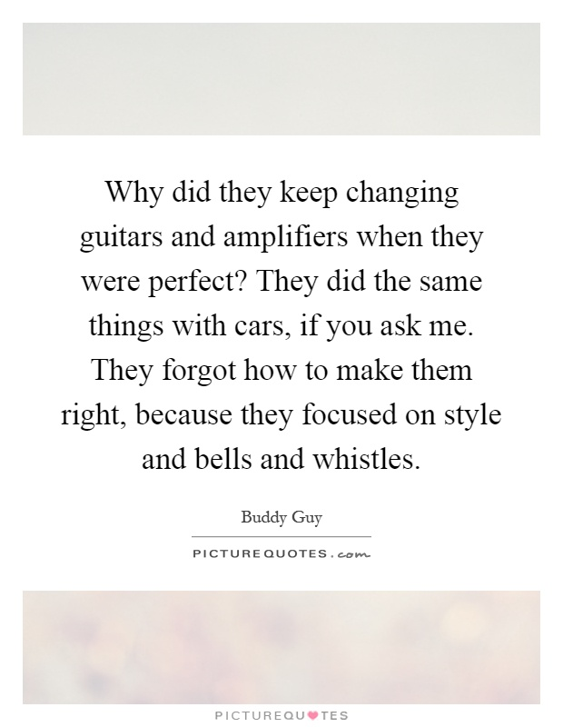Why did they keep changing guitars and amplifiers when they were perfect? They did the same things with cars, if you ask me. They forgot how to make them right, because they focused on style and bells and whistles Picture Quote #1