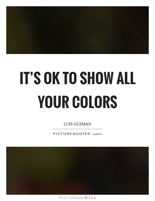 It's ok to show all your colors Picture Quote #1