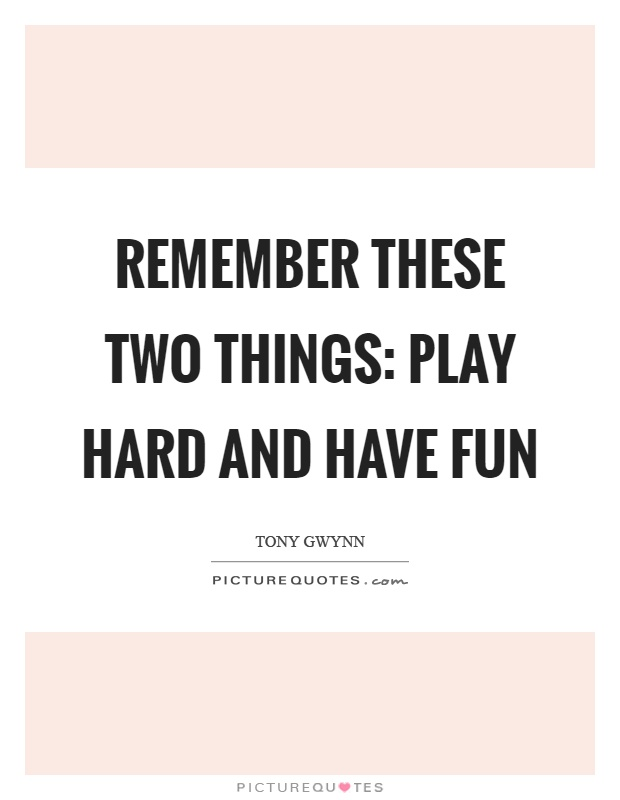 Remember these two things: play hard and have fun Picture Quote #1