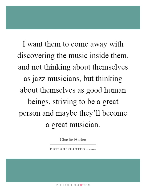 I want them to come away with discovering the music inside them. and not thinking about themselves as jazz musicians, but thinking about themselves as good human beings, striving to be a great person and maybe they'll become a great musician Picture Quote #1