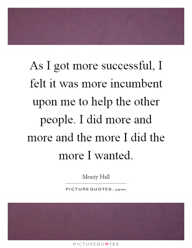 As I got more successful, I felt it was more incumbent upon me to help the other people. I did more and more and the more I did the more I wanted Picture Quote #1