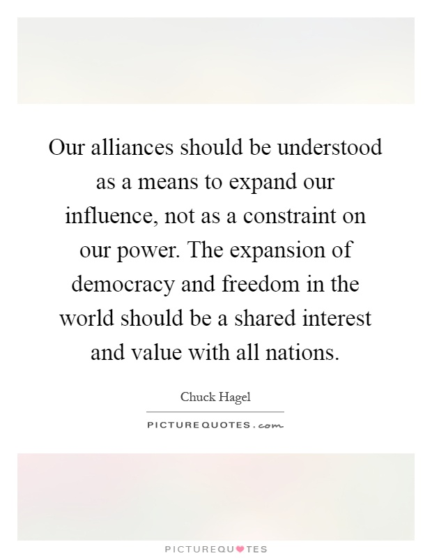 Our alliances should be understood as a means to expand our influence, not as a constraint on our power. The expansion of democracy and freedom in the world should be a shared interest and value with all nations Picture Quote #1