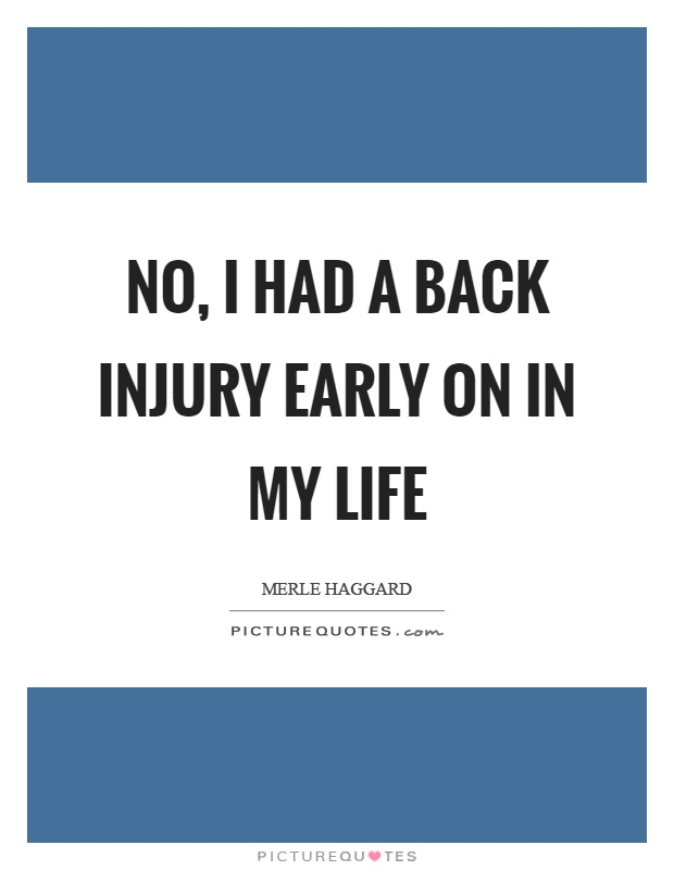No, I had a back injury early on in my life Picture Quote #1