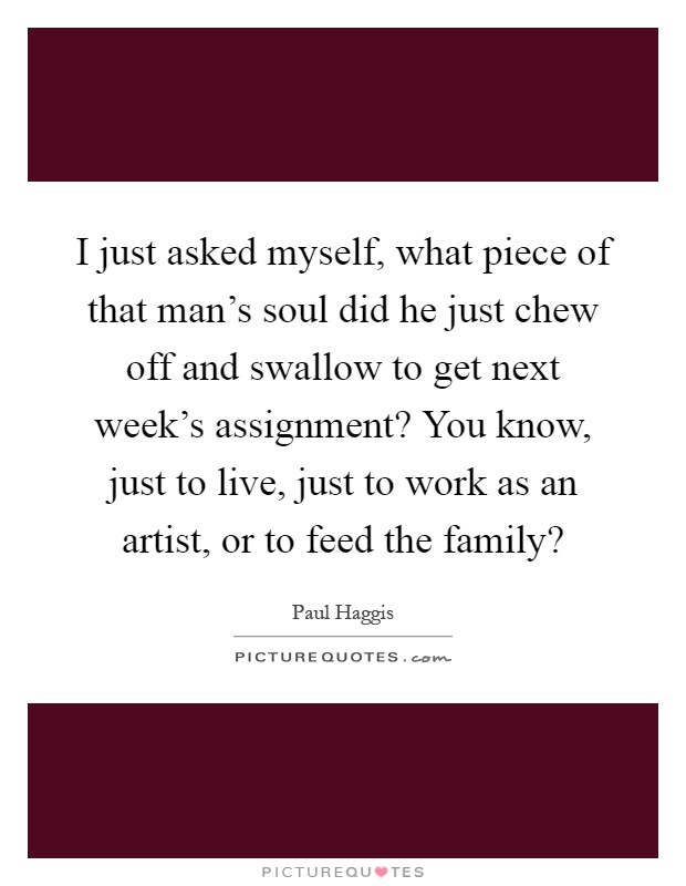 I just asked myself, what piece of that man's soul did he just chew off and swallow to get next week's assignment? You know, just to live, just to work as an artist, or to feed the family? Picture Quote #1