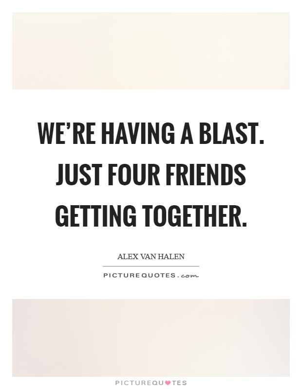 We're having a blast. Just four friends getting together Picture Quote #1