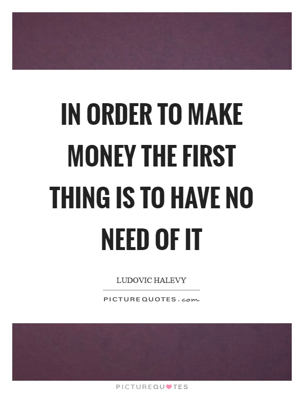 In order to make money the first thing is to have no need of it Picture Quote #1