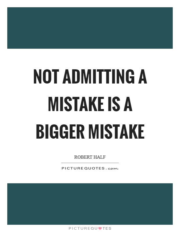 Not admitting a mistake is a bigger mistake Picture Quote #1