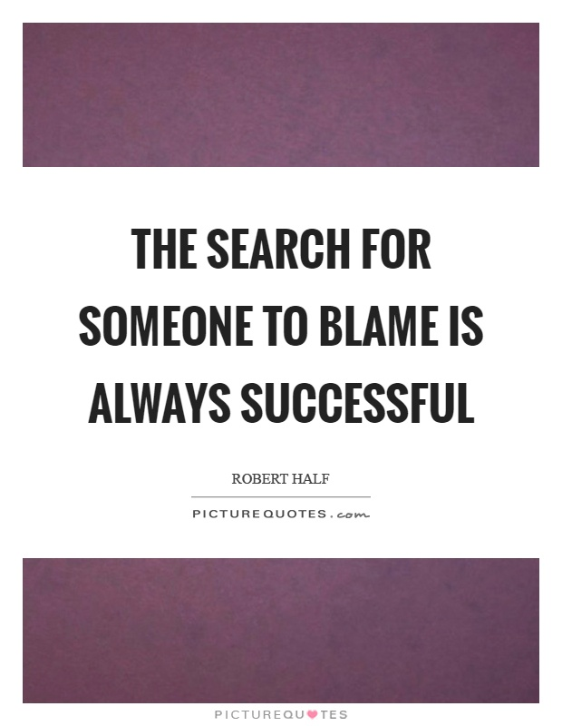 The search for someone to blame is always successful Picture Quote #1