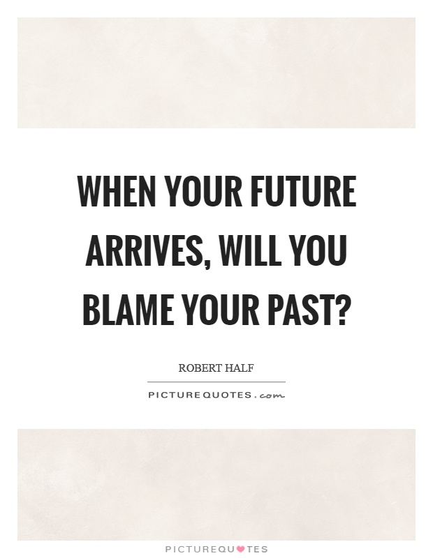 When your future arrives, will you blame your past? Picture Quote #1