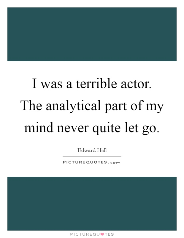 I was a terrible actor. The analytical part of my mind never quite let go Picture Quote #1
