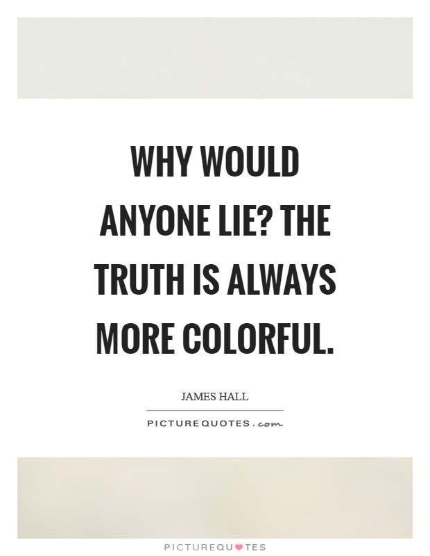 Why would anyone lie? the truth is always more colorful Picture Quote #1