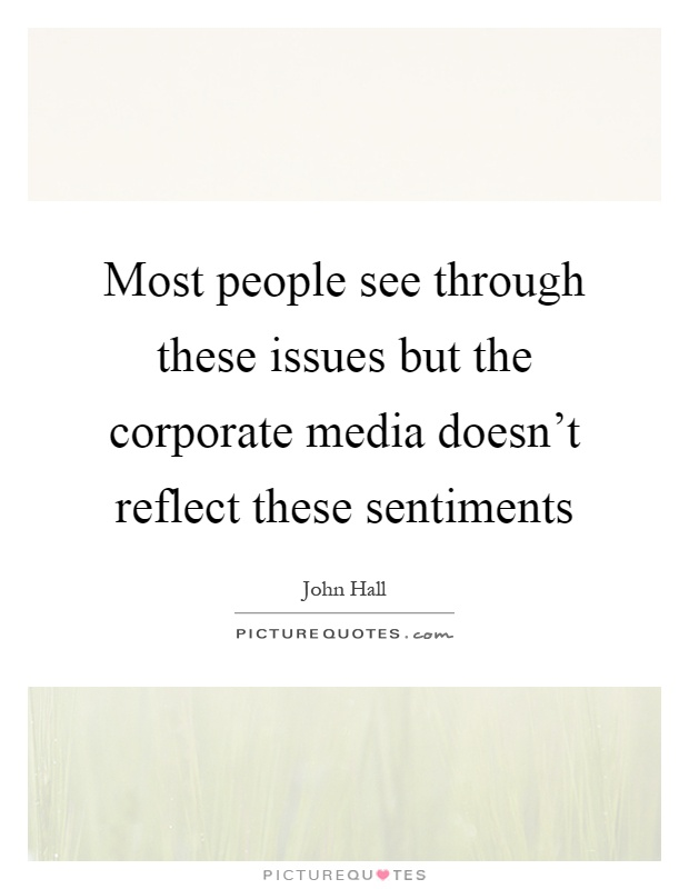 Most people see through these issues but the corporate media doesn't reflect these sentiments Picture Quote #1