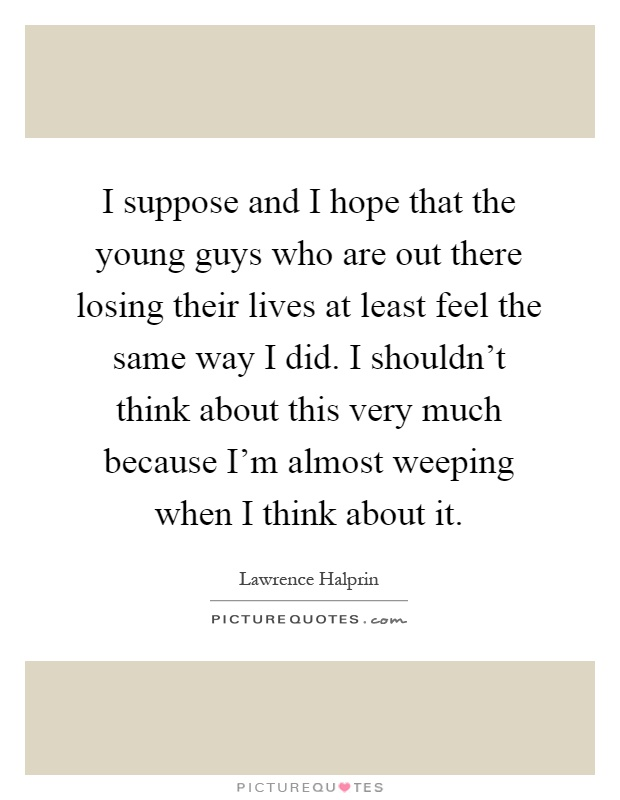 I suppose and I hope that the young guys who are out there losing their lives at least feel the same way I did. I shouldn't think about this very much because I'm almost weeping when I think about it Picture Quote #1