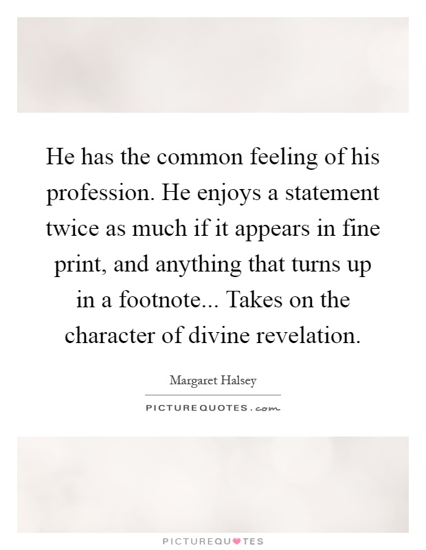 He has the common feeling of his profession. He enjoys a statement twice as much if it appears in fine print, and anything that turns up in a footnote... Takes on the character of divine revelation Picture Quote #1