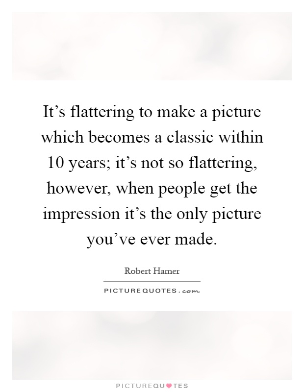 It's flattering to make a picture which becomes a classic within 10 years; it's not so flattering, however, when people get the impression it's the only picture you've ever made Picture Quote #1