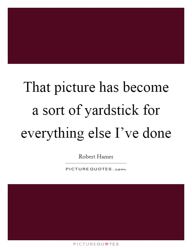 That picture has become a sort of yardstick for everything else I've done Picture Quote #1