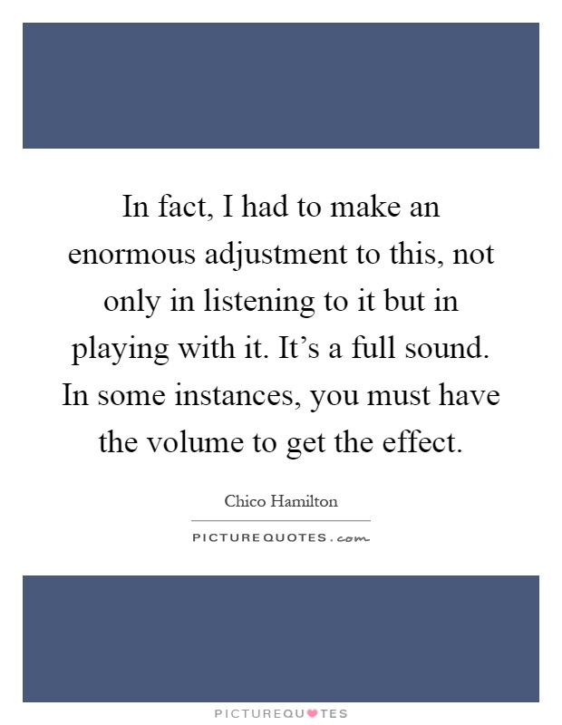 In fact, I had to make an enormous adjustment to this, not only in listening to it but in playing with it. It's a full sound. In some instances, you must have the volume to get the effect Picture Quote #1