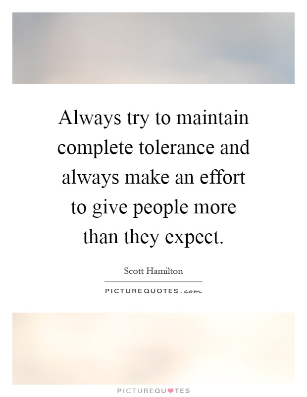 Always try to maintain complete tolerance and always make an effort to give people more than they expect Picture Quote #1