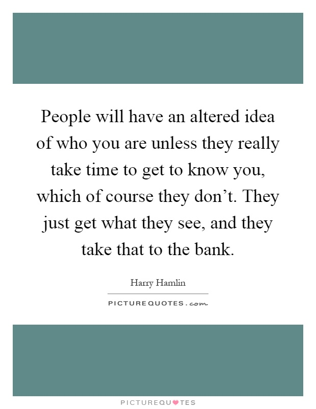 People will have an altered idea of who you are unless they really take time to get to know you, which of course they don't. They just get what they see, and they take that to the bank Picture Quote #1