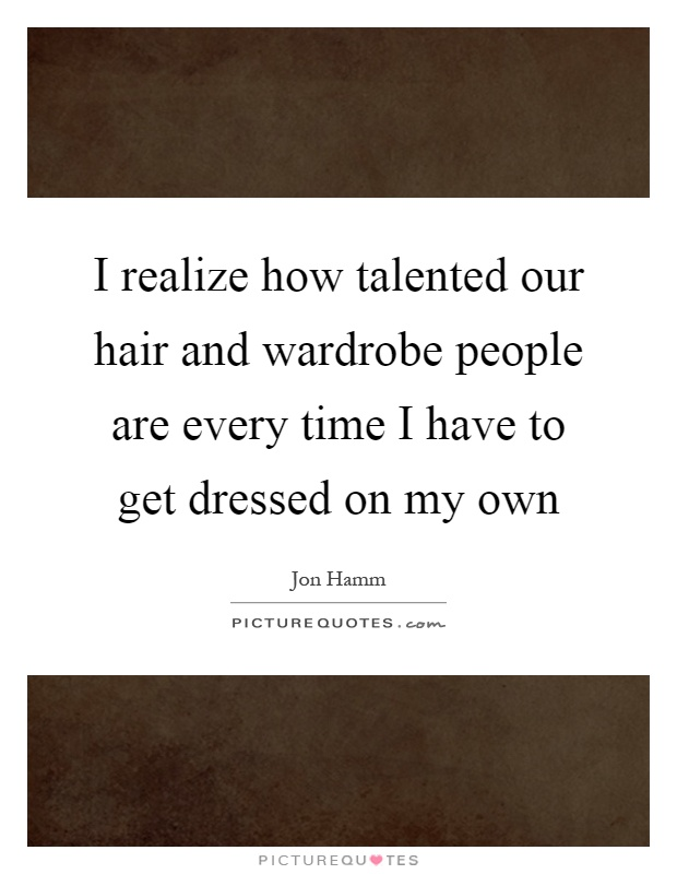 I realize how talented our hair and wardrobe people are every time I have to get dressed on my own Picture Quote #1