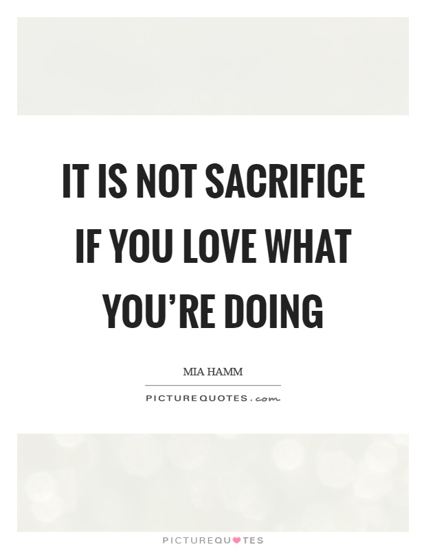 It is not sacrifice if you love what you're doing Picture Quote #1