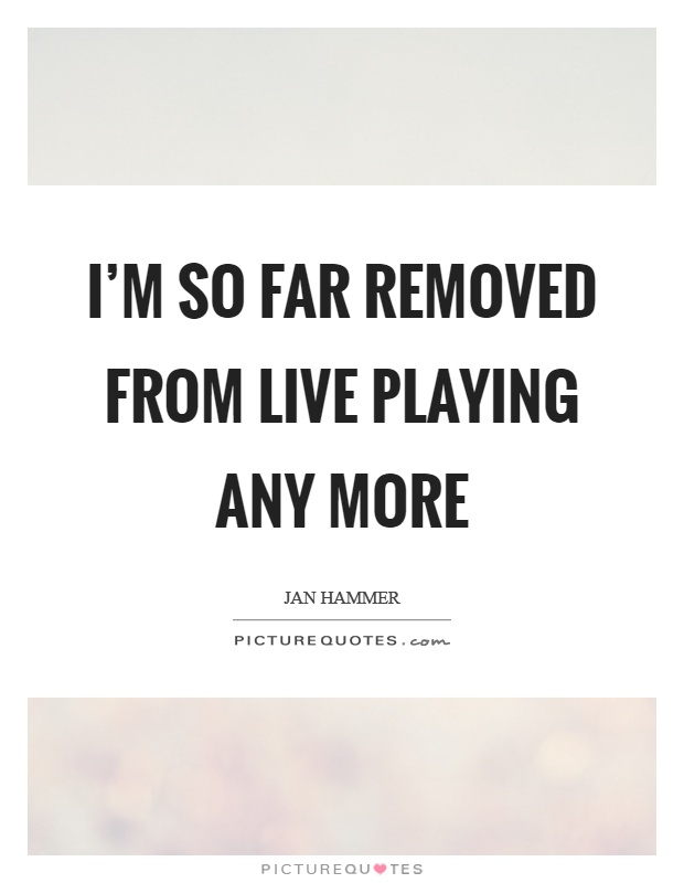 I'm so far removed from live playing any more Picture Quote #1