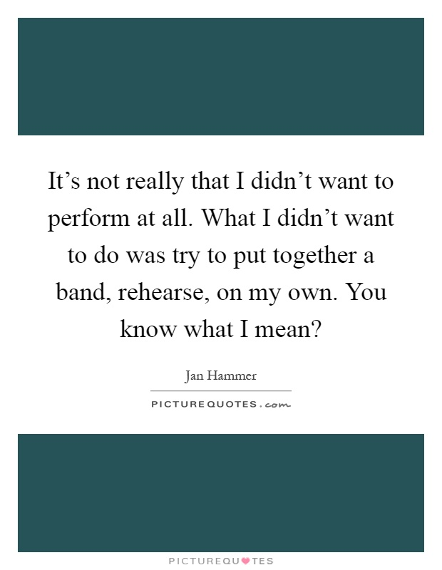 It's not really that I didn't want to perform at all. What I didn't want to do was try to put together a band, rehearse, on my own. You know what I mean? Picture Quote #1