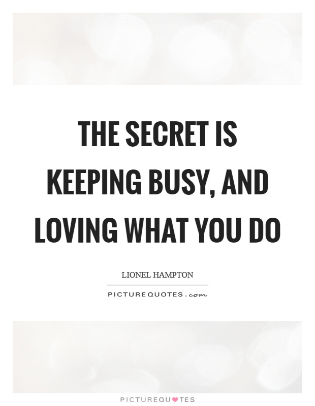The secret is keeping busy, and loving what you do Picture Quote #1