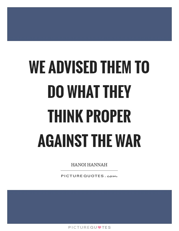 We advised them to do what they think proper against the war Picture Quote #1
