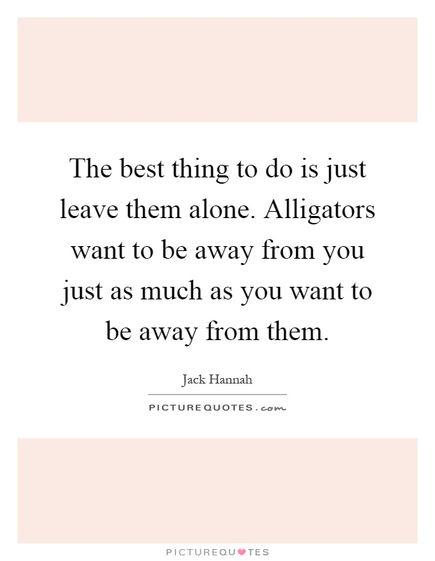 The best thing to do is just leave them alone. Alligators want to be away from you just as much as you want to be away from them Picture Quote #1