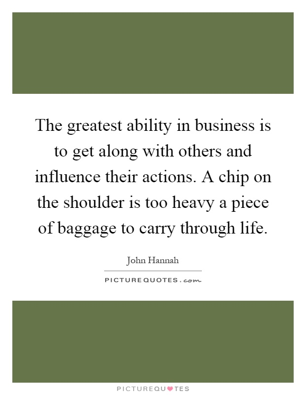 The greatest ability in business is to get along with others and influence their actions. A chip on the shoulder is too heavy a piece of baggage to carry through life Picture Quote #1