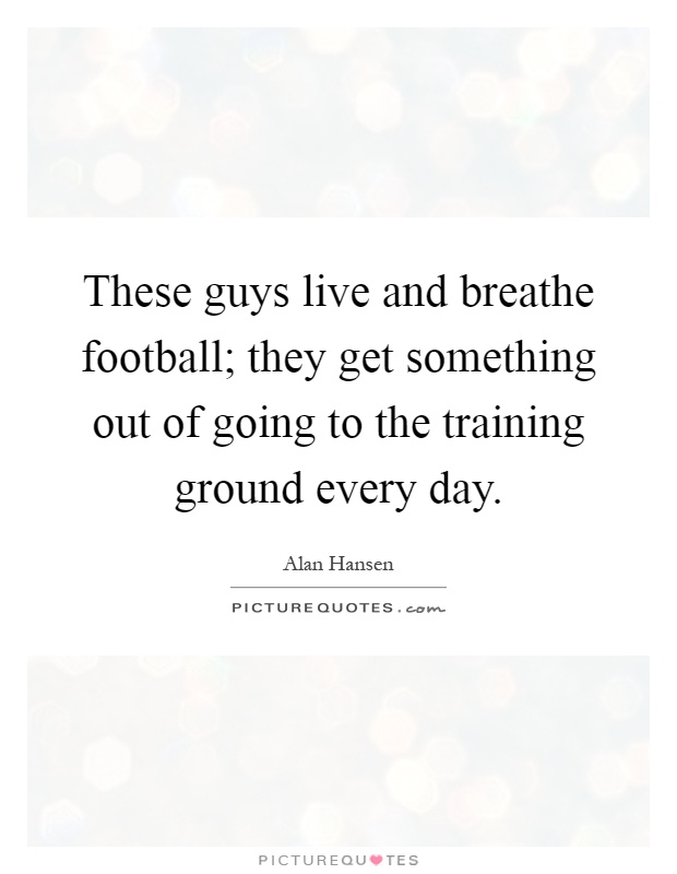 These guys live and breathe football; they get something out of going to the training ground every day Picture Quote #1
