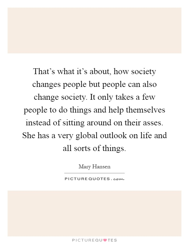 That's what it's about, how society changes people but people can also change society. It only takes a few people to do things and help themselves instead of sitting around on their asses. She has a very global outlook on life and all sorts of things Picture Quote #1
