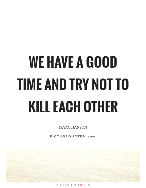 We have a good time and try not to kill each other Picture Quote #1