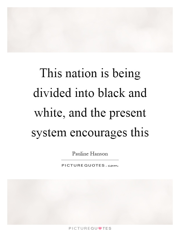 This nation is being divided into black and white, and the present system encourages this Picture Quote #1