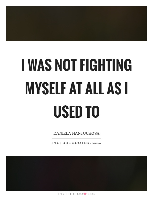 I was not fighting myself at all as I used to Picture Quote #1