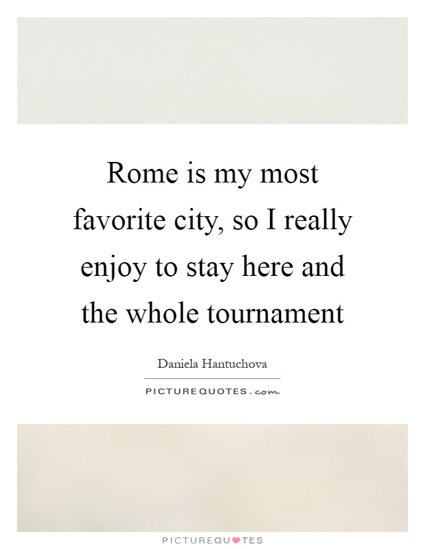 Rome is my most favorite city, so I really enjoy to stay here and the whole tournament Picture Quote #1