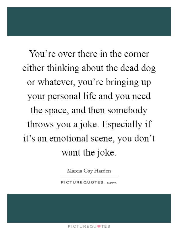 You're over there in the corner either thinking about the dead dog or whatever, you're bringing up your personal life and you need the space, and then somebody throws you a joke. Especially if it's an emotional scene, you don't want the joke Picture Quote #1