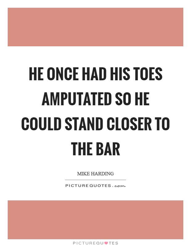 He once had his toes amputated so he could stand closer to the bar Picture Quote #1
